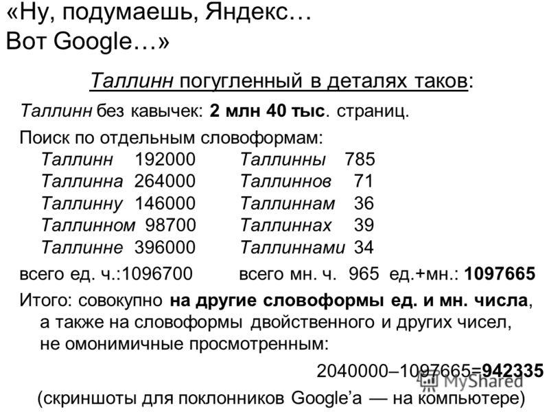 «Ну, подумаешь, Яндекс… Вот Google…» Таллинн погугленный в деталях таков: Таллинн без кавычек: 2 млн 40 тыс. страниц. Поиск по отдельным словоформам: Таллинн 192000Таллинны 785 Таллинна 264000Таллиннов 71 Таллинну 146000Таллиннам 36 Таллинном 98700Та