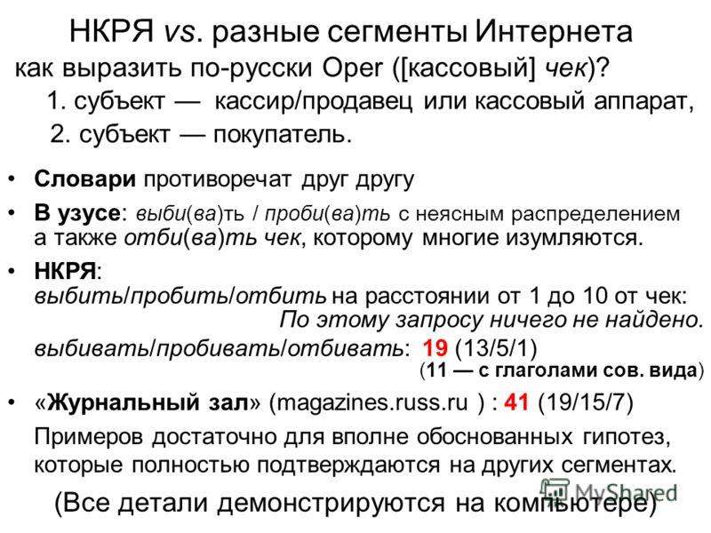 НКРЯ vs. разные сегменты Интернета как выразить по-русски Oper ([кассовый] чек)? 1. субъект кассир/продавец или кассовый аппарат, 2. субъект покупатель. Словари противоречат друг другу В узусе: выби(ва)ть / проби(ва)ть с неясным распределением а такж