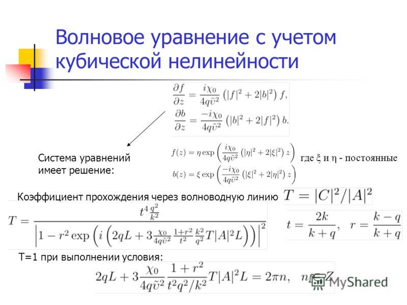 Волновое уравнение с учетом кубической нелинейности Система уравнений имеет решение: где ξ и η - постоянные Коэффициент прохождения через волноводную линию Т=1 при выполнении условия: