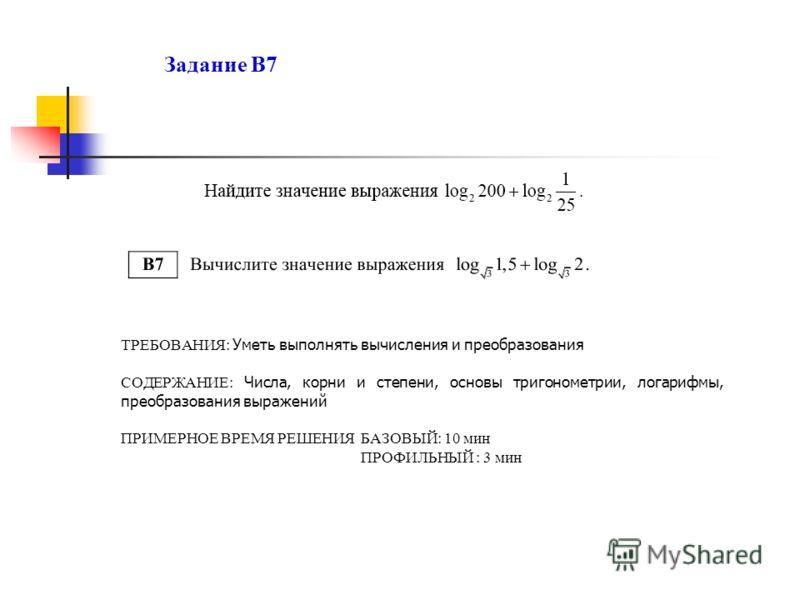 Задание В7 ТРЕБОВАНИЯ: Уметь выполнять вычисления и преобразования СОДЕРЖАНИЕ: Числа, корни и степени, основы тригонометрии, логарифмы, преобразования выражений ПРИМЕРНОЕ ВРЕМЯ РЕШЕНИЯ БАЗОВЫЙ: 10 мин ПРОФИЛЬНЫЙ : 3 мин