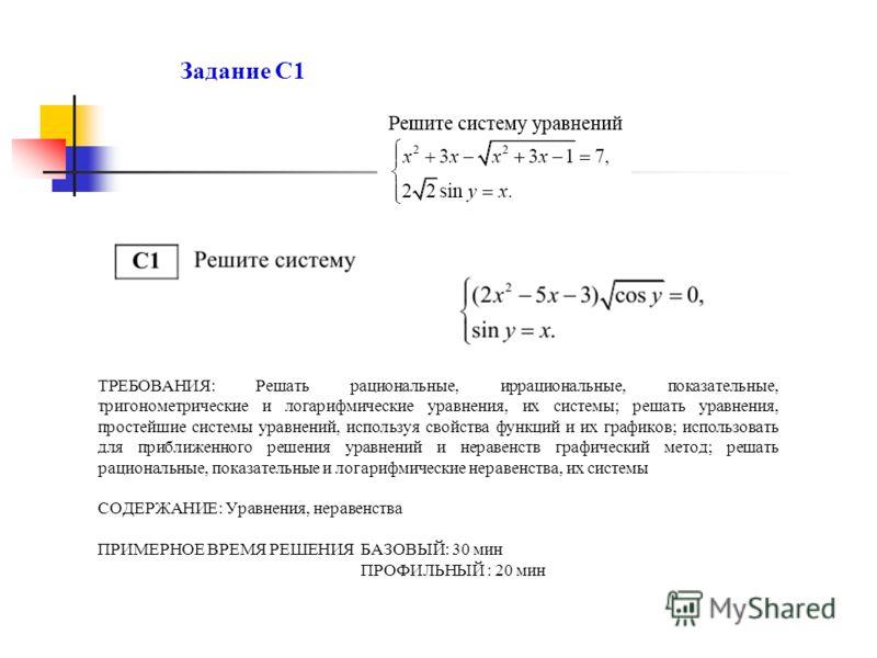 Задание С1 ТРЕБОВАНИЯ: Решать рациональные, иррациональные, показательные, тригонометрические и логарифмические уравнения, их системы; решать уравнения, простейшие системы уравнений, используя свойства функций и их графиков; использовать для приближе