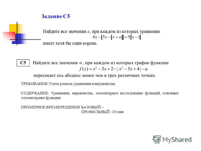 Задание С5 ТРЕБОВАНИЯ: Уметь решать уравнения и неравенства СОДЕРЖАНИЕ: Уравнения, неравенства, элементарное исследование функций, основные элементарные функции ПРИМЕРНОЕ ВРЕМЯ РЕШЕНИЯ БАЗОВЫЙ: - ПРОФИЛЬНЫЙ : 30 мин