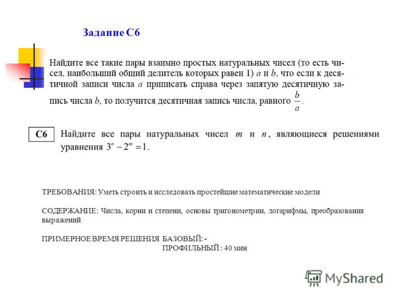 Задание С6 ТРЕБОВАНИЯ: Уметь строить и исследовать простейшие математические модели СОДЕРЖАНИЕ: Числа, корни и степени, основы тригонометрии, логарифмы, преобразования выражений ПРИМЕРНОЕ ВРЕМЯ РЕШЕНИЯ БАЗОВЫЙ: - ПРОФИЛЬНЫЙ : 40 мин