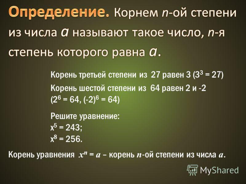 Корень третьей степени из 27 равен 3 (3 3 = 27) Корень шестой степени из 64 равен 2 и -2 (2 6 = 64, (-2) 6 = 64) Решите уравнение: х 5 = 243; х 8 = 256. Корень уравнения х n = а – корень n -ой степени из числа а.