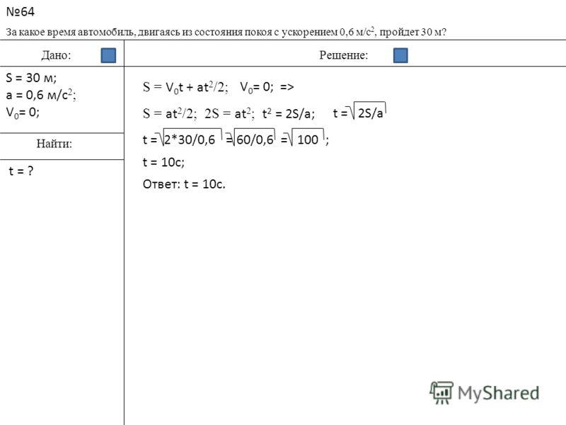 64 За какое время автомобиль, двигаясь из состояния покоя с ускорением 0,6 м/c 2, пройдет 30 м? Дано:Решение: Найти: S = 30 м; a = 0,6 м/c 2 ; V 0 = 0; t = ? S = V 0 t + at 2 /2; V 0 = 0;=> S = at 2 /2;2S = at 2 ; t 2 = 2S/a;t = 2S/a t = 2*30/0,6 = 6
