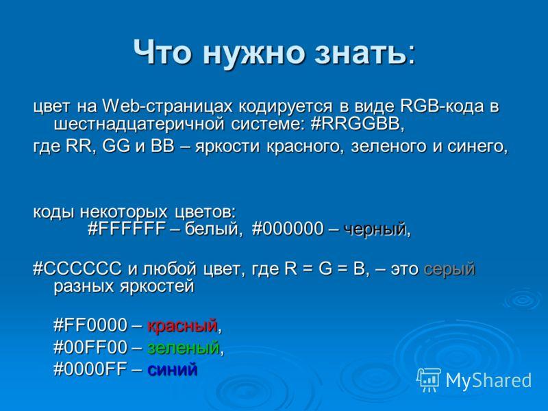 Что нужно знать: цвет на Web-страницах кодируется в виде RGB-кода в шестнадцатеричной системе: #RRGGBB, где RR, GG и BB – яркости красного, зеленого и синего, коды некоторых цветов: #FFFFFF – белый, #000000 – черный, #CCCCCC и любой цвет, где R = G =