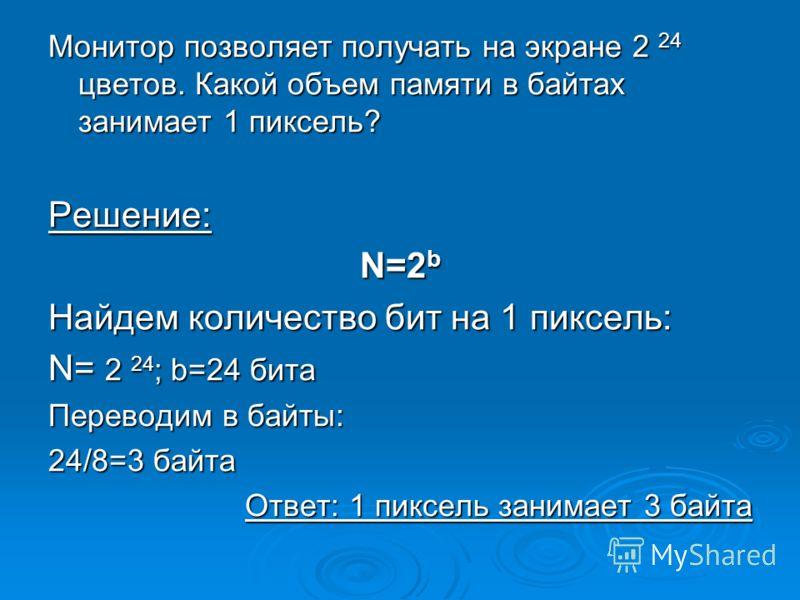 Монитор позволяет получать на экране 2 24 цветов. Какой объем памяти в байтах занимает 1 пиксель? Решение: N=2 b Найдем количество бит на 1 пиксель: N= 2 24 ; b=24 бита Переводим в байты: 24/8=3 байта Ответ: 1 пиксель занимает 3 байта