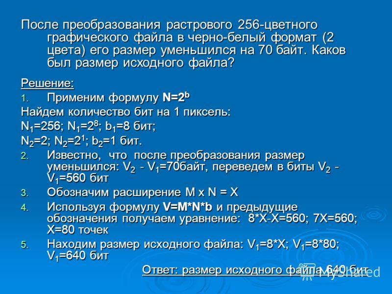 После преобразования растрового 256-цветного графического файла в черно-белый формат (2 цвета) его размер уменьшился на 70 байт. Каков был размер исходного файла? Решение: 1. Применим формулу N=2 b Найдем количество бит на 1 пиксель: N 1 =256; N 1 =2