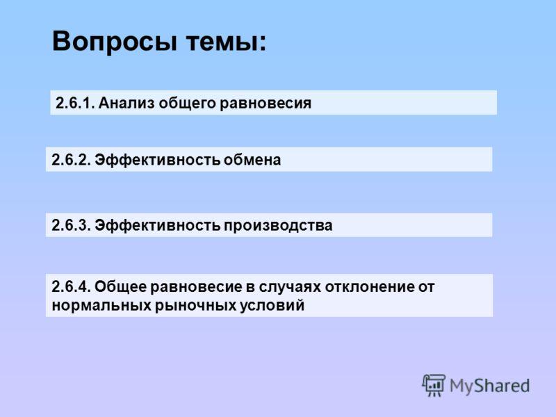 Вопросы темы: 2.6.1. Анализ общего равновесия 2.6.2. Эффективность обмена 2.6.3. Эффективность производства 2.6.4. Общее равновесие в случаях отклонение от нормальных рыночных условий