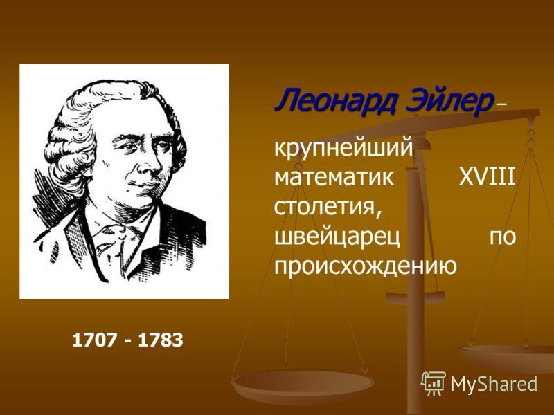 Леонард Эйлер Леонард Эйлер – крупнейший математик XVIII столетия, швейцарец по происхождению 1707 - 1783