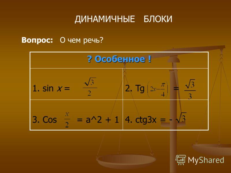ДИНАМИЧНЫЕ БЛОКИ Вопрос: О чем речь? ? Особенное ! 1. sin x = 2. Tg = 3. Cos = a^2 + 14. ctg3x = -