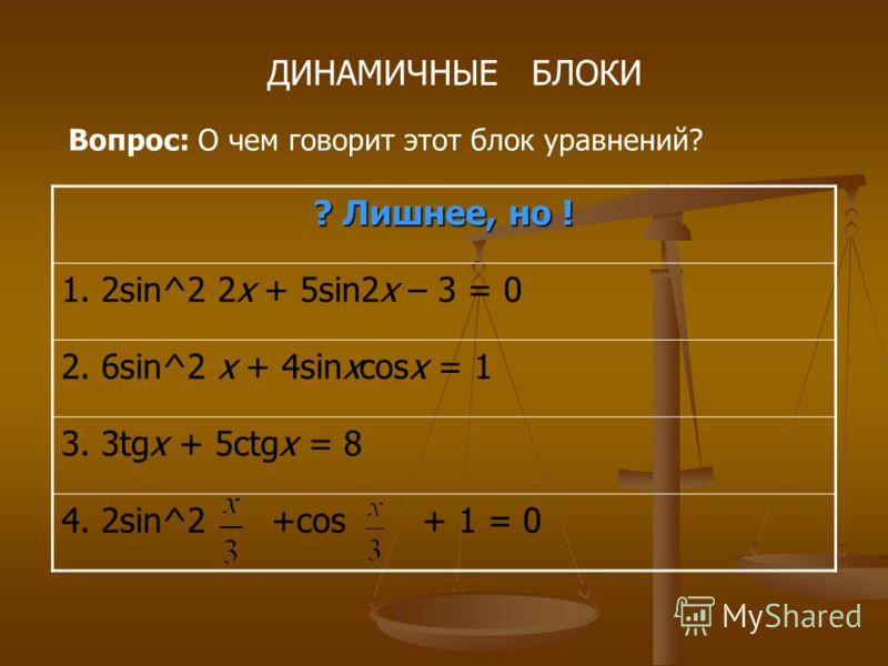 ДИНАМИЧНЫЕ БЛОКИ Вопрос: О чем говорит этот блок уравнений? ? Лишнее, но ! 1. 2sin^2 2x + 5sin2x – 3 = 0 2. 6sin^2 x + 4sinxcosx = 1 3. 3tgx + 5ctgx = 8 4. 2sin^2 +cos + 1 = 0
