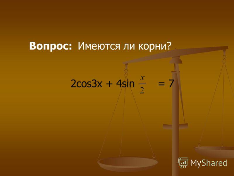 Вопрос: Имеются ли корни? 2cos3x + 4sin = 7
