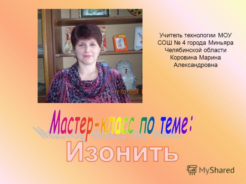Учитель технологии МОУ СОШ 4 города Миньяра Челябинской области Коровина Марина Александровна