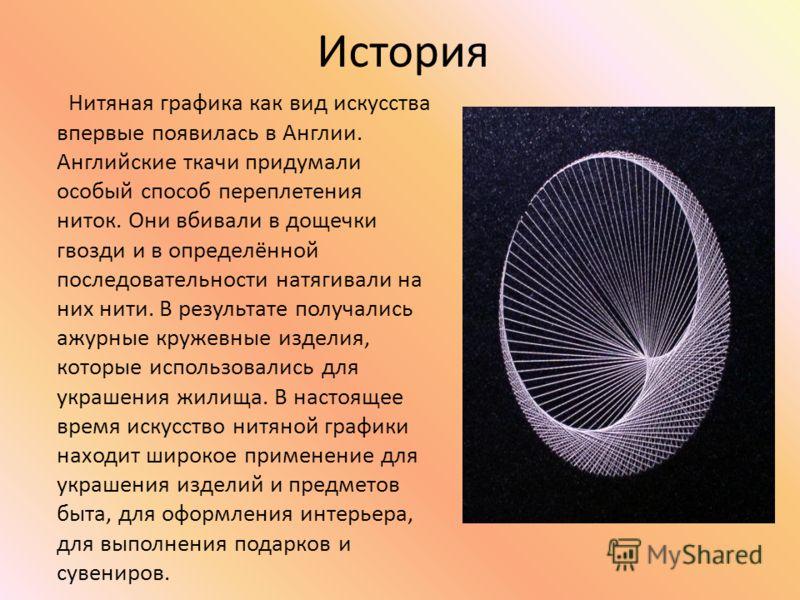 История Нитяная графика как вид искусства впервые появилась в Англии. Английские ткачи придумали особый способ переплетения ниток. Они вбивали в дощечки гвозди и в определённой последовательности натягивали на них нити. В результате получались ажурны