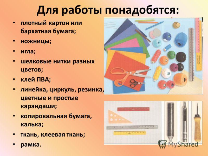 Для работы понадобятся: плотный картон или бархатная бумага; ножницы; игла; шелковые нитки разных цветов; клей ПВА; линейка, циркуль, резинка, цветные и простые карандаши; копировальная бумага, калька; ткань, клеевая ткань; рамка.