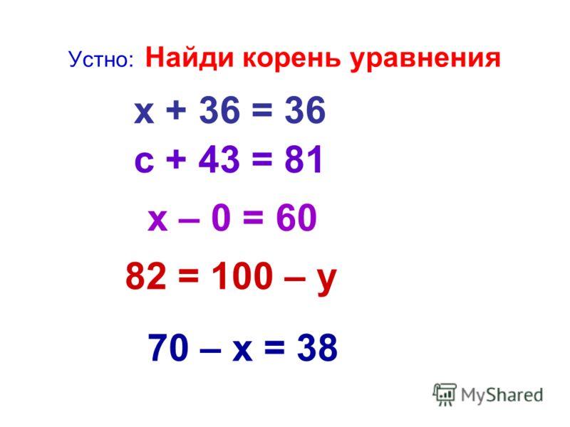 Устно: Найди корень уравнения х + 27 = 50 6 9 + х = 69 а – 51 = 80 68 – х = 68 70 = х + 31
