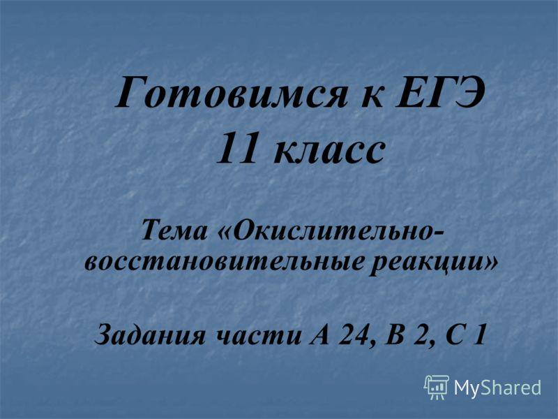 Готовимся к ЕГЭ 11 класс Тема «Окислительно- восстановительные реакции» Задания части А 24, В 2, С 1