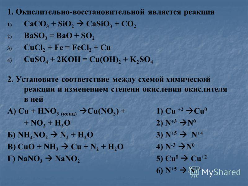1. Окислительно-восстановительной является реакция 1) 1) CaCO 3 + SiO 2 CaSiO 3 + CO 2 2) 2) BaSO 3 = BaO + SO 2 3) 3) CuCl 2 + Fe = FeCl 2 + Cu 4) 4) CuSO 4 + 2KOH = Cu(OH) 2 + K 2 SO 4 2. Установите соответствие между схемой химической реакции и из