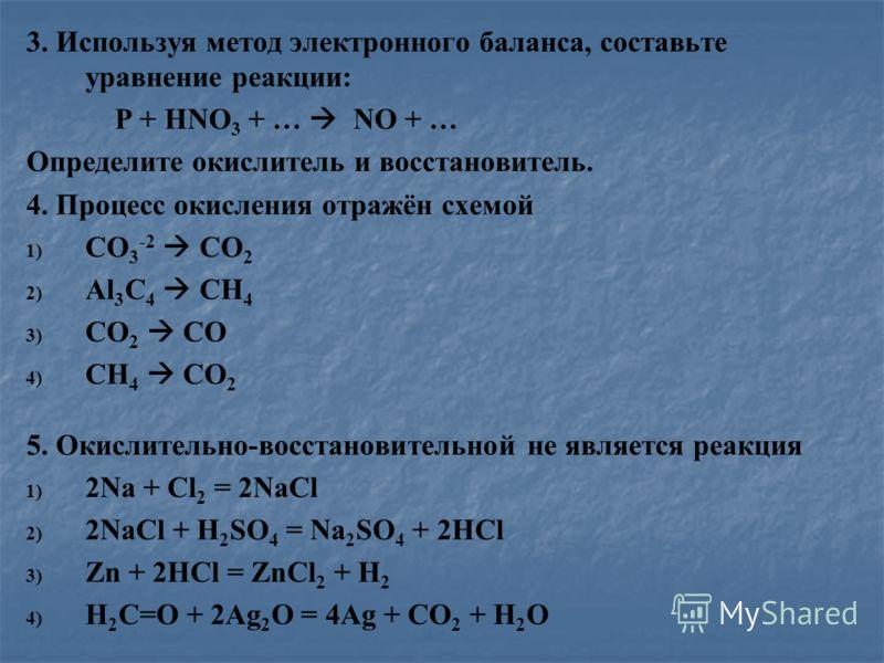 3. Используя метод электронного баланса, составьте уравнение реакции: P + HNO 3 + … NO + … Определите окислитель и восстановитель. 4. Процесс окисления отражён схемой 1) 1) CO 3 -2 CO 2 2) 2) Al 3 C 4 CH 4 3) 3) CO 2 CO 4) 4) CH 4 CO 2 5. Окислительн