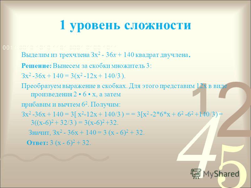 1 уровень сложности Выделим из трехчлена Зх 2 - 36х + 140 квадрат двучлена. Решение: Вынесем за скобки множитель 3: Зх 2 -36х + 140 = 3(х 2 -12х + 140/3 ). Преобразуем выражение в скобках. Для этого представим 12x в виде произведения 2 6 х, а затем