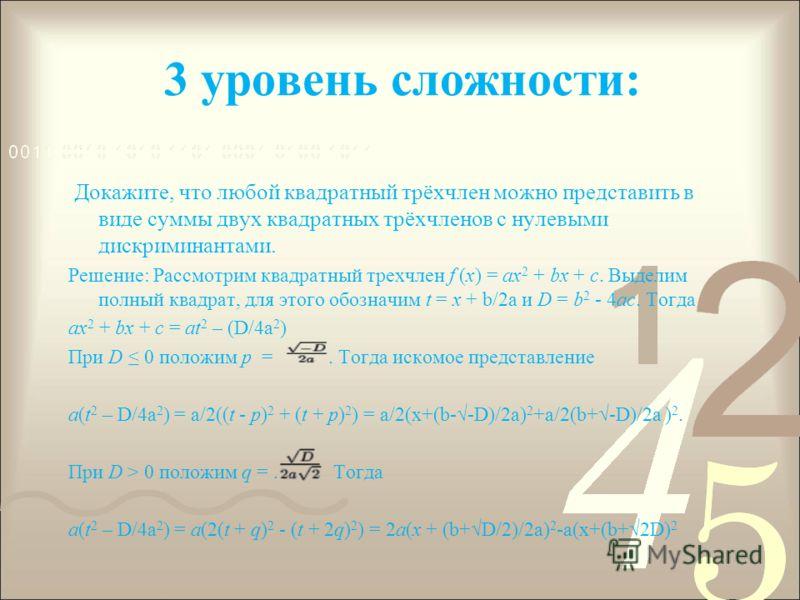 3 уровень сложности: Докажите, что любой квадратный трёхчлен можно представить в виде суммы двух квадратных трёхчленов с нулевыми дискриминантами. Решение: Рассмотрим квадратный трехчлен f (x) = ax 2 + bx + c. Выделим полный квадрат, для этого обозна