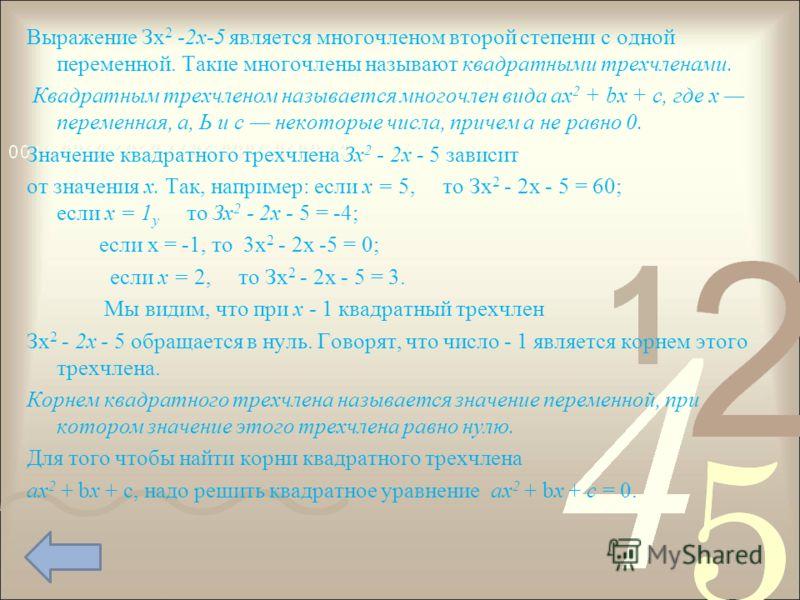 Выражение Зх 2 -2x-5 является многочленом второй степени с одной переменной. Такие многочлены называют квадратными трехчленами. Квадратным трехчленом называется многочлен вида ах 2 + bх + с, где х переменная, а, Ь и с некоторые числа, причем а не р