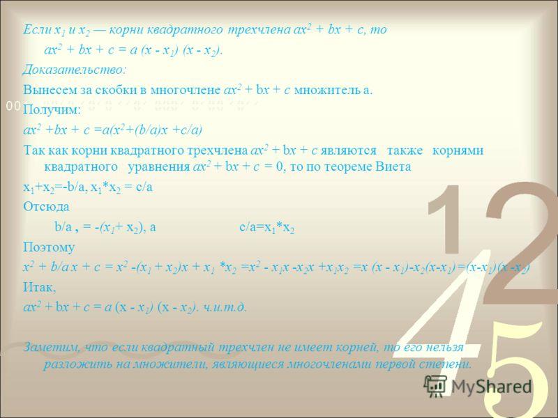 Если х 1 и х 2 корни квадратного трехчлена ах 2 + bх + с, то ах 2 + bх + с = а (х - х 1 ) (х - х 2 ). Доказательство: Вынесем за скобки в многочлене ах 2 + bх + с множитель а. Получим: ах 2 +bх + с =а(x 2 +(b/a)x +c/a) Так как корни квадратного трехч