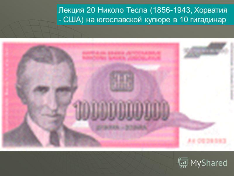 Лекция 20 Николо Тесла (1856-1943, Хорватия - США) на югославской купюре в 10 гигадинар