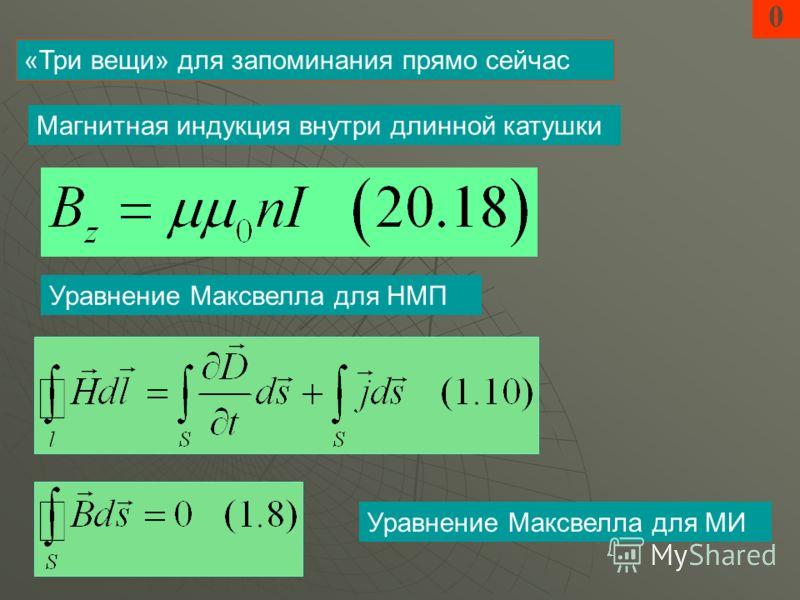 0 Магнитная индукция внутри длинной катушки «Три вещи» для запоминания прямо сейчас Уравнение Максвелла для НМП Уравнение Максвелла для МИ