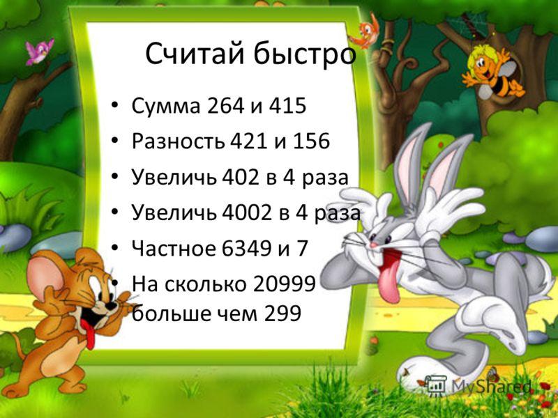Считай быстро Сумма 264 и 415 Разность 421 и 156 Увеличь 402 в 4 раза Увеличь 4002 в 4 раза Частное 6349 и 7 На сколько 20999 больше чем 299