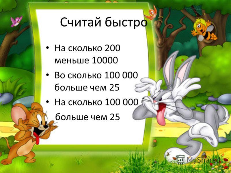 Считай быстро На сколько 200 меньше 10000 Во сколько 100 000 больше чем 25 На сколько 100 000 больше чем 25