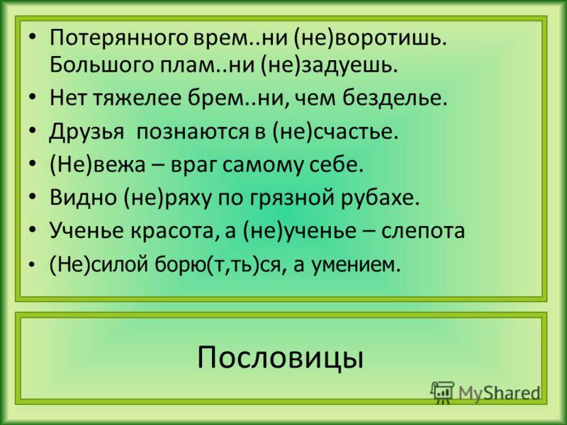 Потерянного врем..ни (не)воротишь. Большого плам..ни (не)задуешь. Нет тяжелее брем..ни, чем безделье. Друзья познаются в (не)счастье. (Не)вежа – враг самому себе. Видно (не)ряху по грязной рубахе. Ученье красота, а (не)ученье – слепота (Не)силой борю
