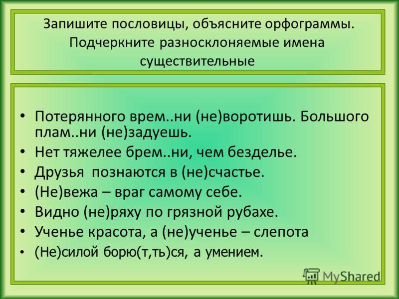 Запишите пословицы, объясните орфограммы. Подчеркните разносклоняемые имена существительные Потерянного врем..ни (не)воротишь. Большого плам..ни (не)задуешь. Нет тяжелее брем..ни, чем безделье. Друзья познаются в (не)счастье. (Не)вежа – враг самому с