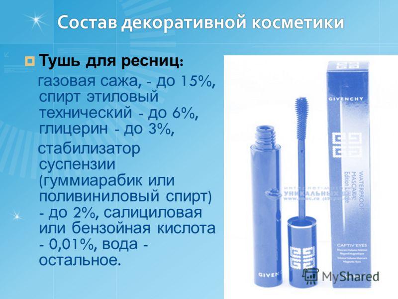 Состав декоративной косметики Тушь для ресниц : газовая сажа, - до 15%, спирт этиловый технический - до 6%, глицерин - до 3%, стабилизатор суспензии ( гуммиарабик или поливиниловый спирт ) - до 2%, салициловая или бензойная кислота - 0,01%, вода - ос