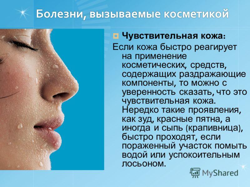 Болезни, вызываемые косметикой Чувствительная кожа : Если кожа быстро реагирует на применение косметических, средств, содержащих раздражающие компоненты, то можно с уверенность сказать, что это чувствительная кожа. Нередко такие проявления, как зуд,