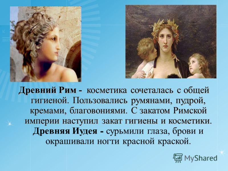 Древний Рим - косметика сочеталась с общей гигиеной. Пользовались румянами, пудрой, кремами, благовониями. С закатом Римской империи наступил закат гигиены и косметики. Древний Рим - косметика сочеталась с общей гигиеной. Пользовались румянами, пудро