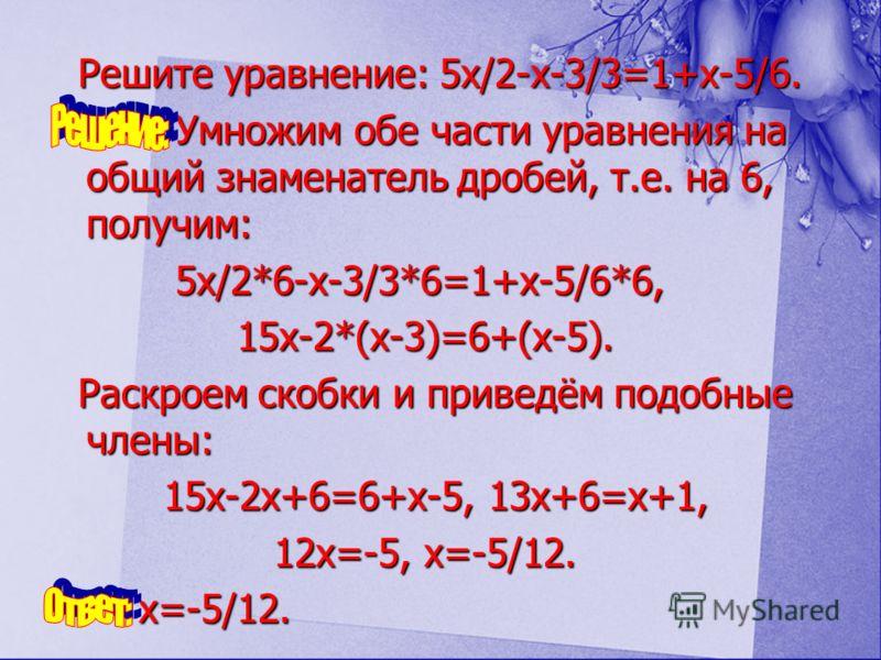 Решите уравнение: 5x/2-x-3/3=1+x-5/6. У Умножим обе части уравнения на общий знаменатель дробей, т.е. на 6, получим: 5x/2*6-x-3/3*6=1+x-5/6*6, 15x-2*(x-3)=6+(x-5). Раскроем скобки и приведём подобные члены: 15x-2x+6=6+x-5, 13x+6=x+1, 1 12x=-5, x=-5/1