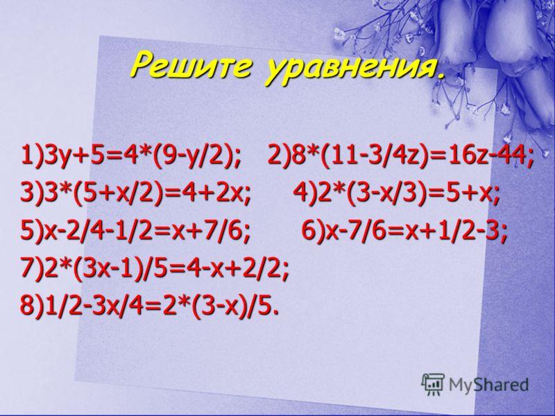 Решите уравнения. Решите уравнения. 1)3y+5=4*(9-y/2); 2)8*(11-3/4z)=16z-44; 3)3*(5+x/2)=4+2x; 4)2*(3-x/3)=5+x; 5)x-2/4-1/2=x+7/6; 6)x-7/6=x+1/2-3; 7)2*(3x-1)/5=4-x+2/2; 8)1/2-3x/4=2*(3-x)/5.