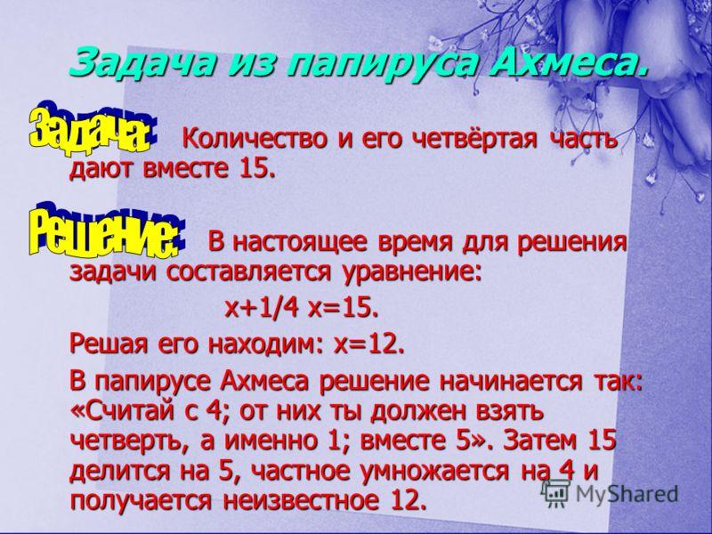 Задача из папируса Ахмеса. Количество и его четвёртая часть дают вместе 15. В настоящее время для решения задачи составляется уравнение: х+1/4 х=15. Решая его находим: х=12. В папирусе Ахмеса решение начинается так: «Считай с 4; от них ты должен взят
