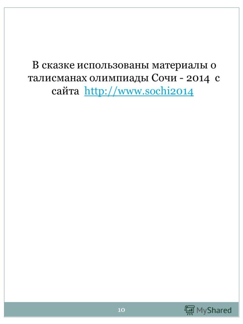 10 В сказке использованы материалы о талисманах олимпиады Сочи - 2014 с сайта http://www.sochi2014.http://www.sochi2014