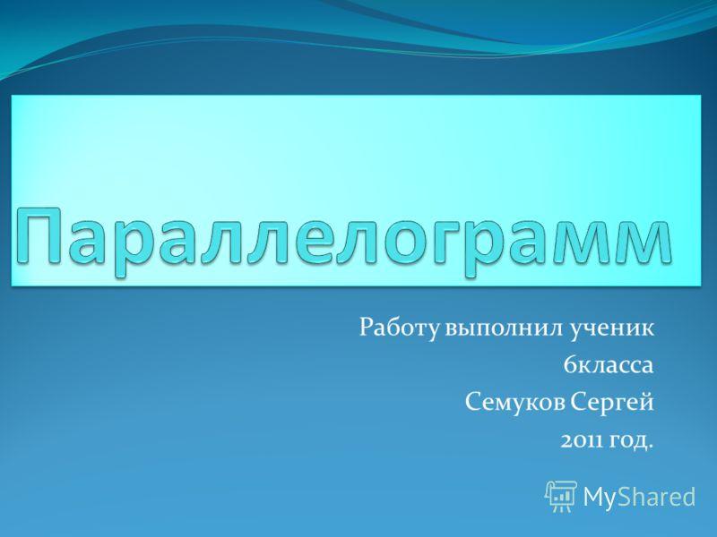 Работу выполнил ученик 6класса Семуков Сергей 2011 год.