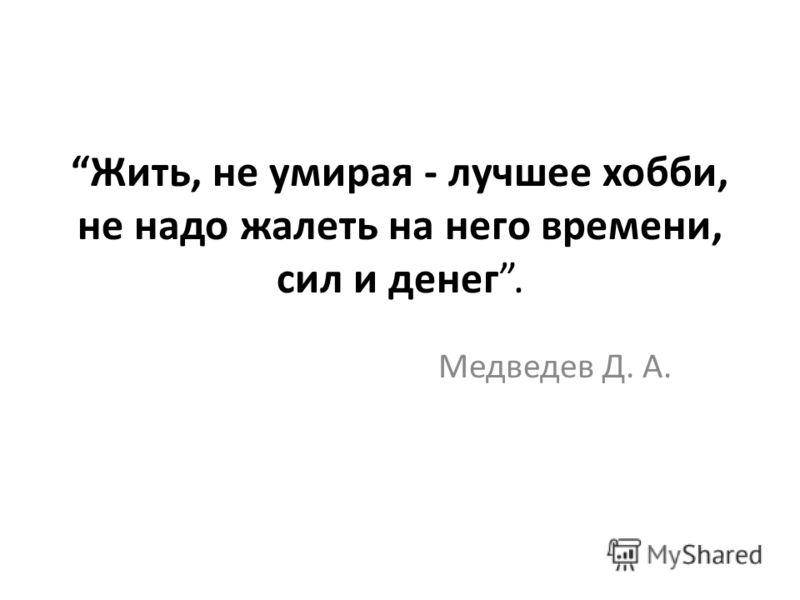Жить, не умирая - лучшее хобби, не надо жалеть на него времени, сил и денег. Медведев Д. А.