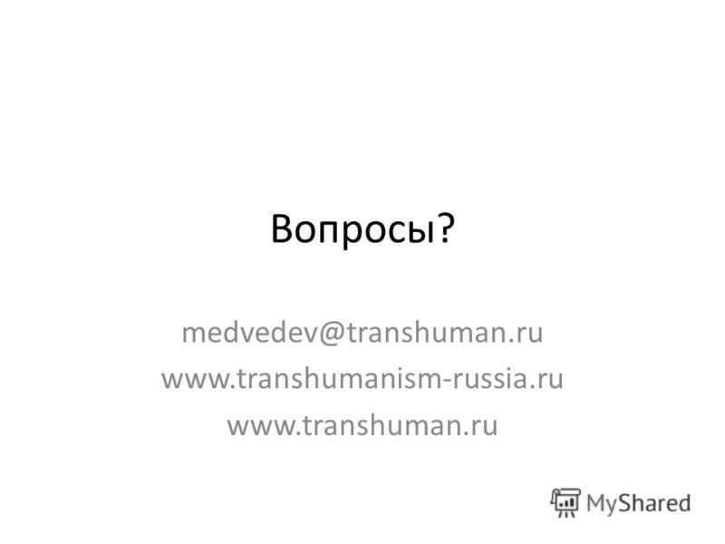 Вопросы? medvedev@transhuman.ru www.transhumanism-russia.ru www.transhuman.ru
