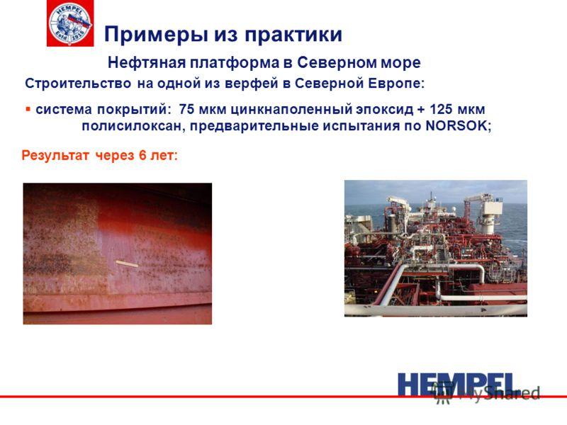 Нефтяная платформа в Северном море Примеры из практики Строительство на одной из верфей в Северной Европе: система покрытий: 75 мкм цинкнаполенный эпоксид + 125 мкм полисилоксан, предварительные испытания по NORSOK; Результат через 6 лет: