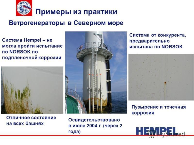 Примеры из практики Ветрогенераторы в Северном море Система Hempel – не могла пройти испытание по NORSOK по подпленочной коррозии Система от конкурента, предварительно испытана по NORSOK Отличное состояние на всех башнях Пузырение и точечная коррозия