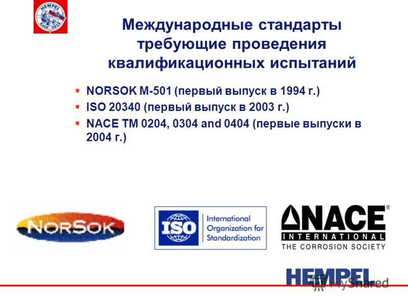Международные стандарты требующие проведения квалификационных испытаний NORSOK M-501 (первый выпуск в 1994 г.) ISO 20340 (первый выпуск в 2003 г.) NACE TM 0204, 0304 and 0404 (первые выпуски в 2004 г.)