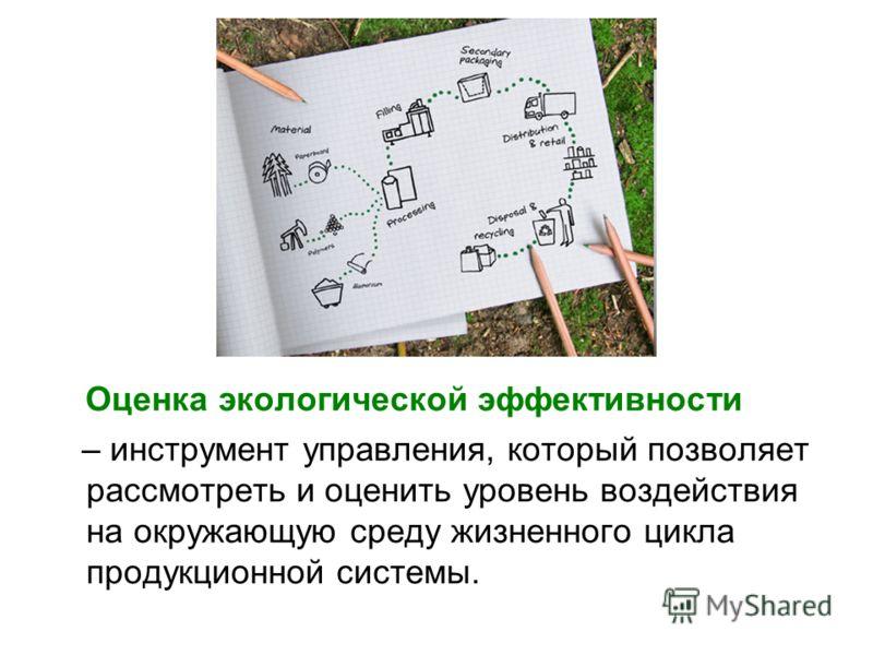 Оценка экологической эффективности – инструмент управления, который позволяет рассмотреть и оценить уровень воздействия на окружающую среду жизненного цикла продукционной системы.