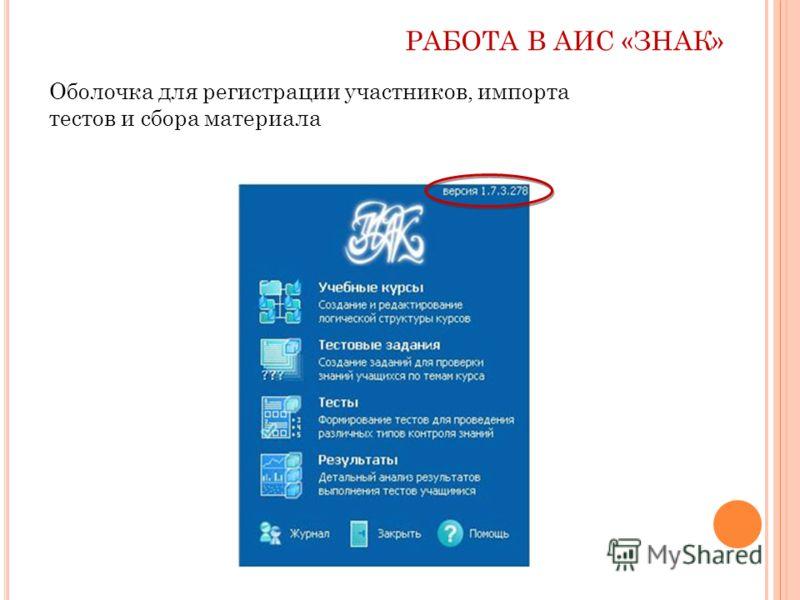 РАБОТА В АИС «ЗНАК» Оболочка для регистрации участников, импорта тестов и сбора материала