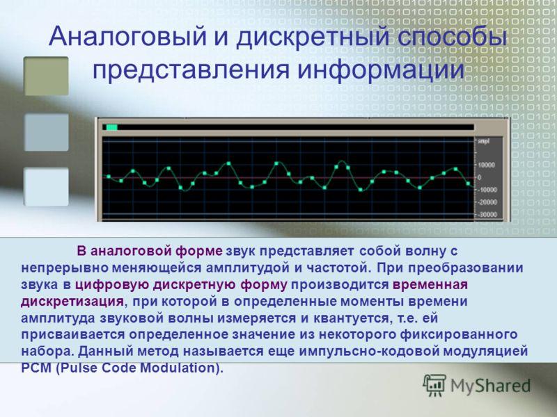 Аналоговый и дискретный способы представления информации В аналоговой форме звук представляет собой волну с непрерывно меняющейся амплитудой и частотой. При преобразовании звука в цифровую дискретную форму производится временная дискретизация, при ко